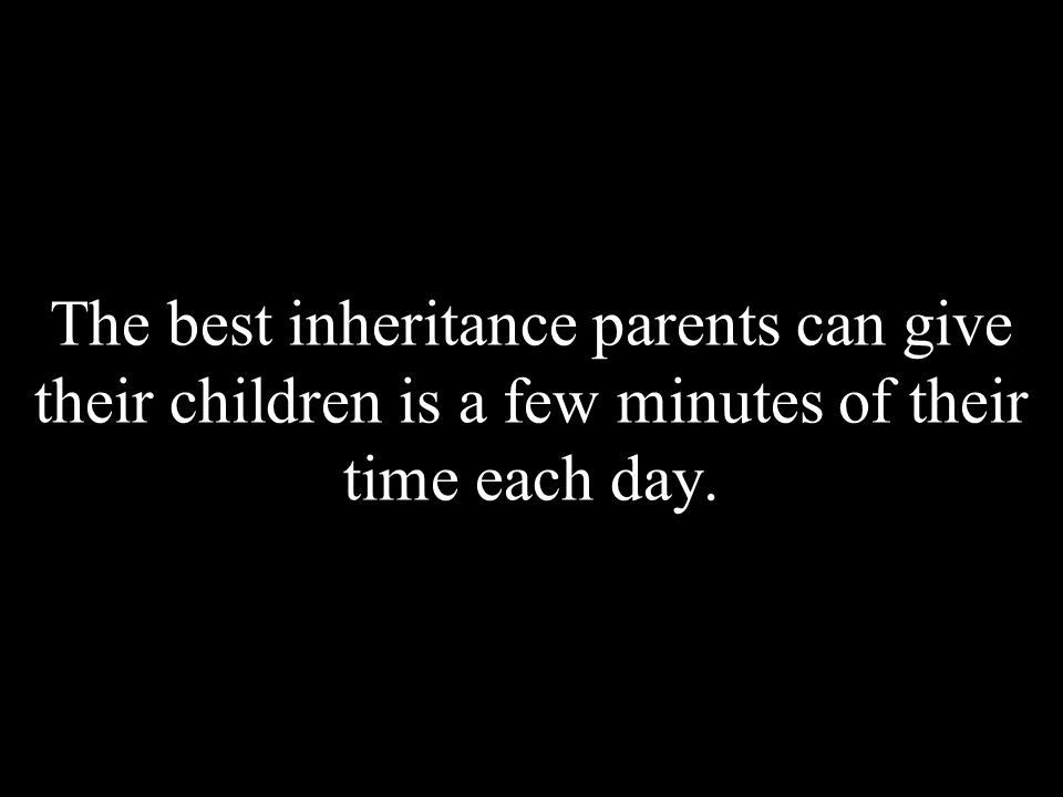 The best inheritance parents can give their children is a few minutes of their time each day.