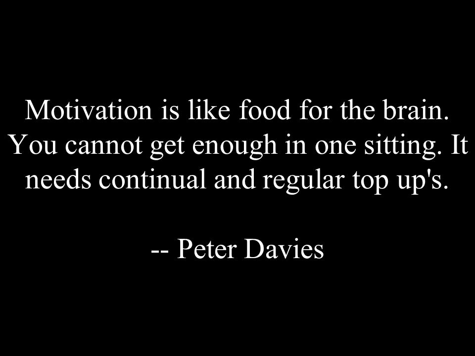 Motivation is like food for the brain. You cannot get enough in one sitting. It needs continual and regular top up's. -- Peter Davies