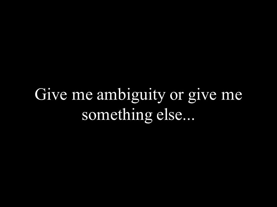Give me ambiguity or give me something else...