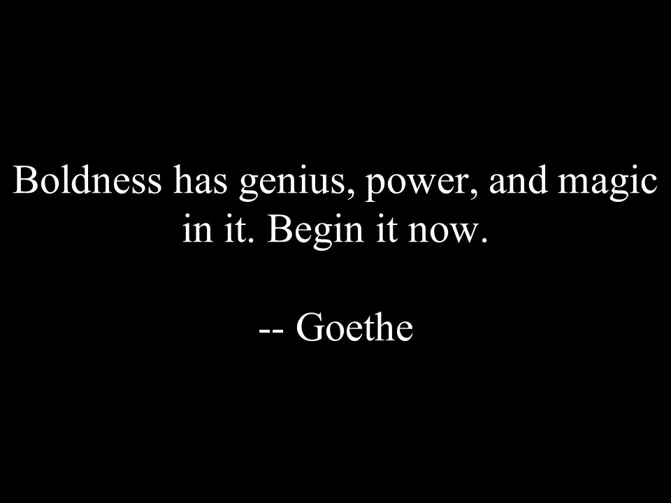 Boldness has genius, power, and magic in it. Begin it now. -- Goethe