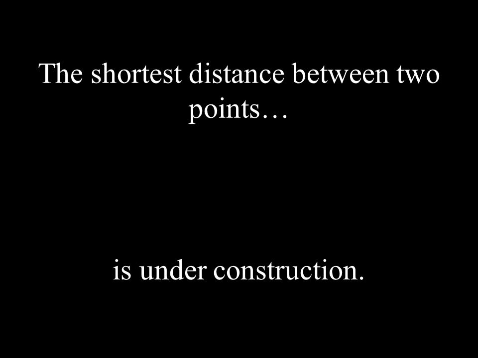 The shortest distance between two points… is under construction.