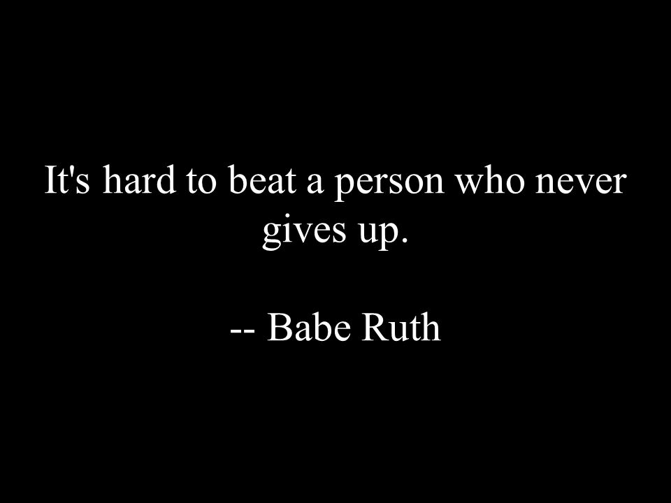 It's hard to beat a person who never gives up. -- Babe Ruth