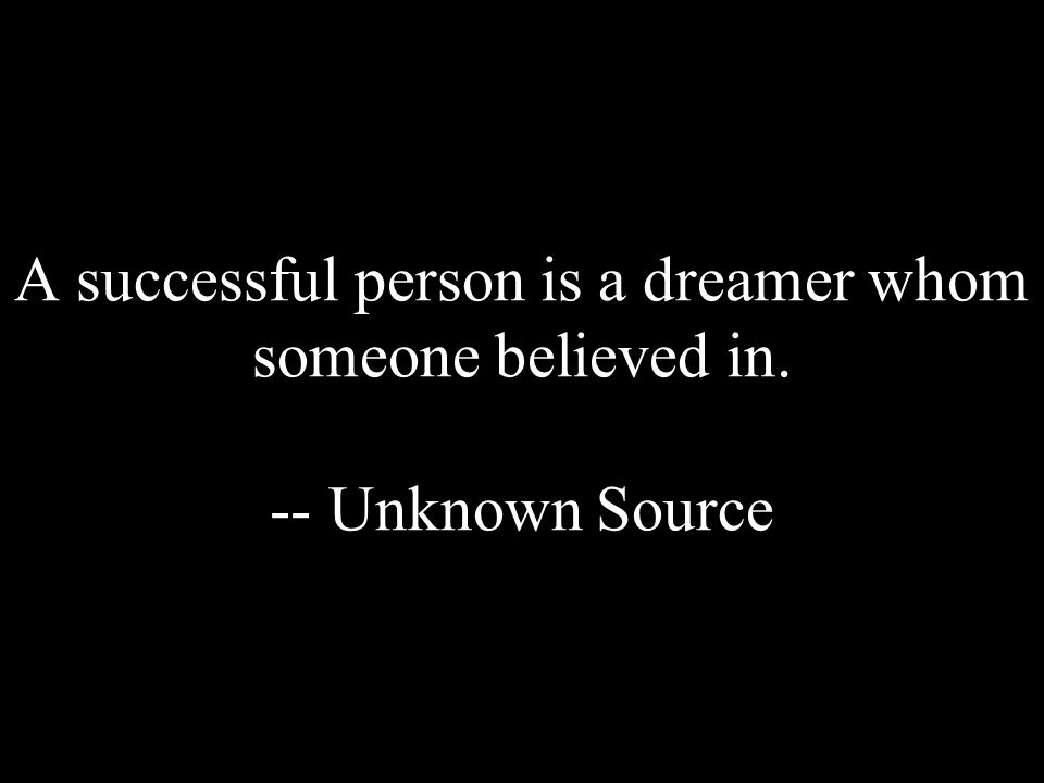 A successful person is a dreamer whom someone believed in. -- Unknown Source