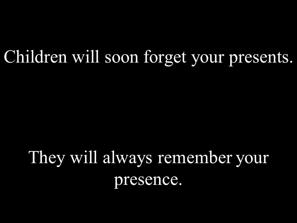 Children will soon forget your presents. They will always remember your presence.