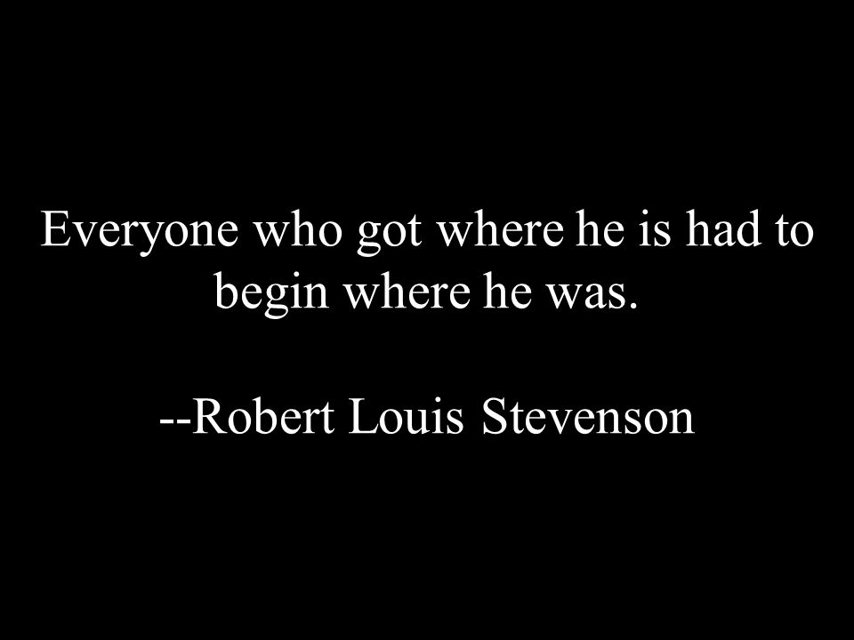 Everyone who got where he is had to begin where he was. --Robert Louis Stevenson