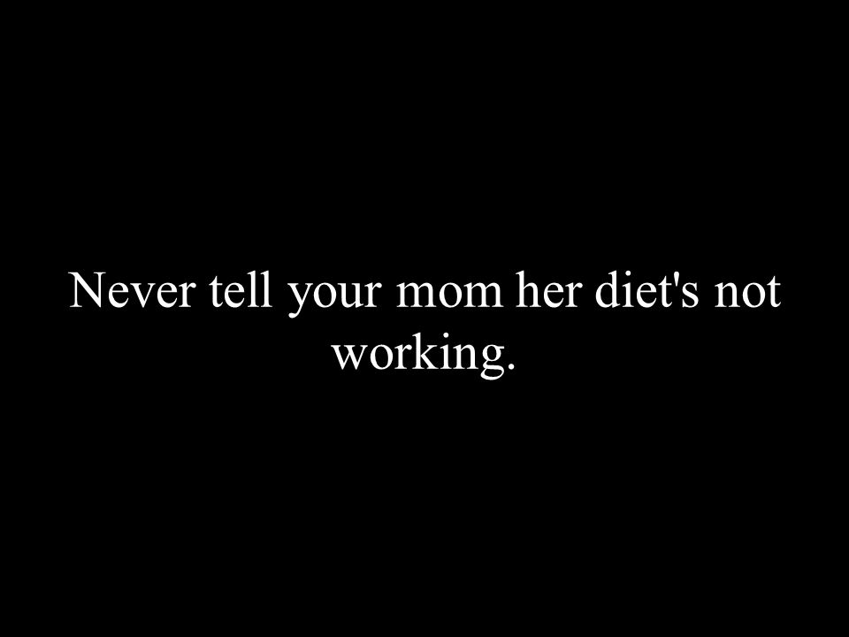 Never tell your mom her diet's not working.