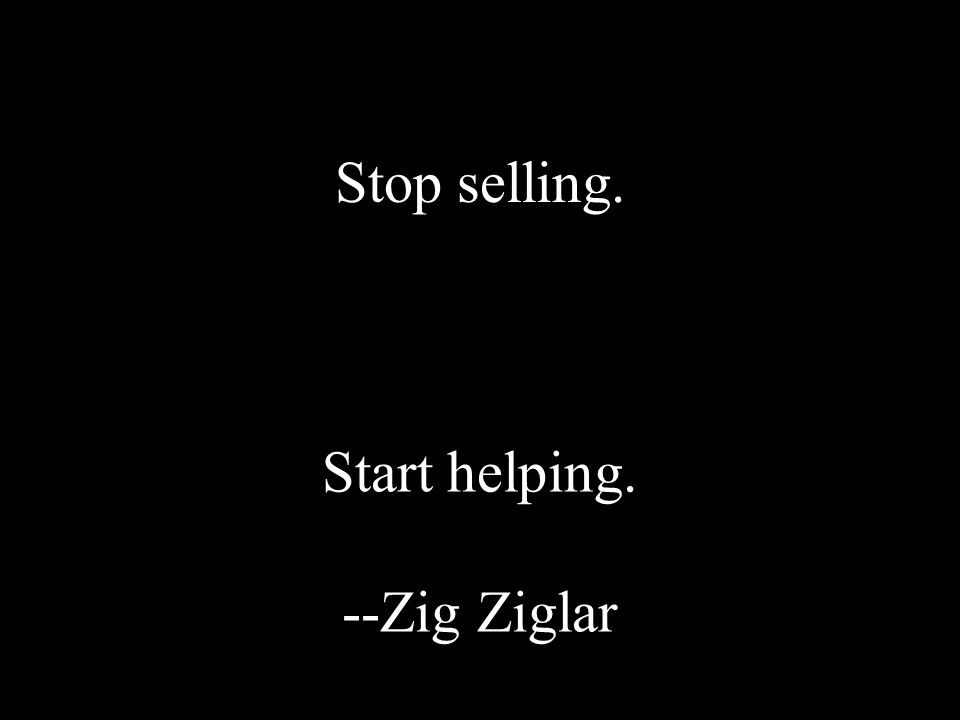 Stop selling. Start helping. --Zig Ziglar
