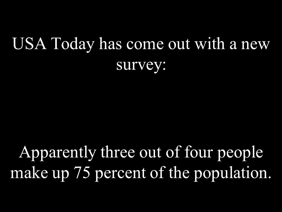 USA Today has come out with a new survey: Apparently three out of four people make up 75 percent of the population.