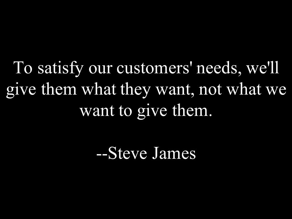 To satisfy our customers' needs, we'll give them what they want, not what we want to give them. --Steve James