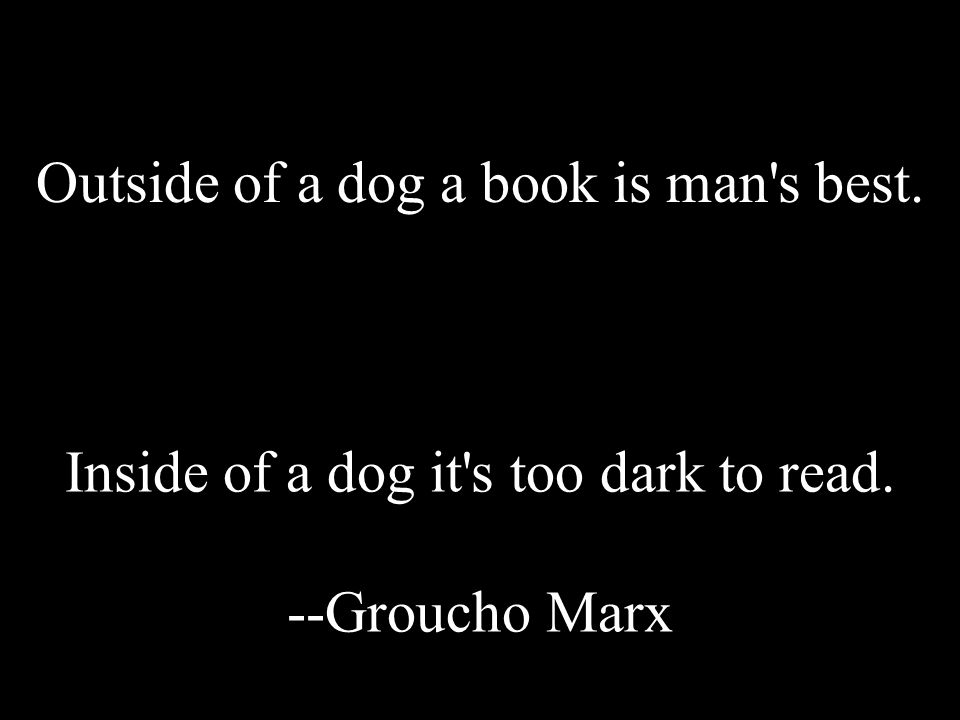 Outside of a dog a book is man's best. Inside of a dog it's too dark to read. --Groucho Marx