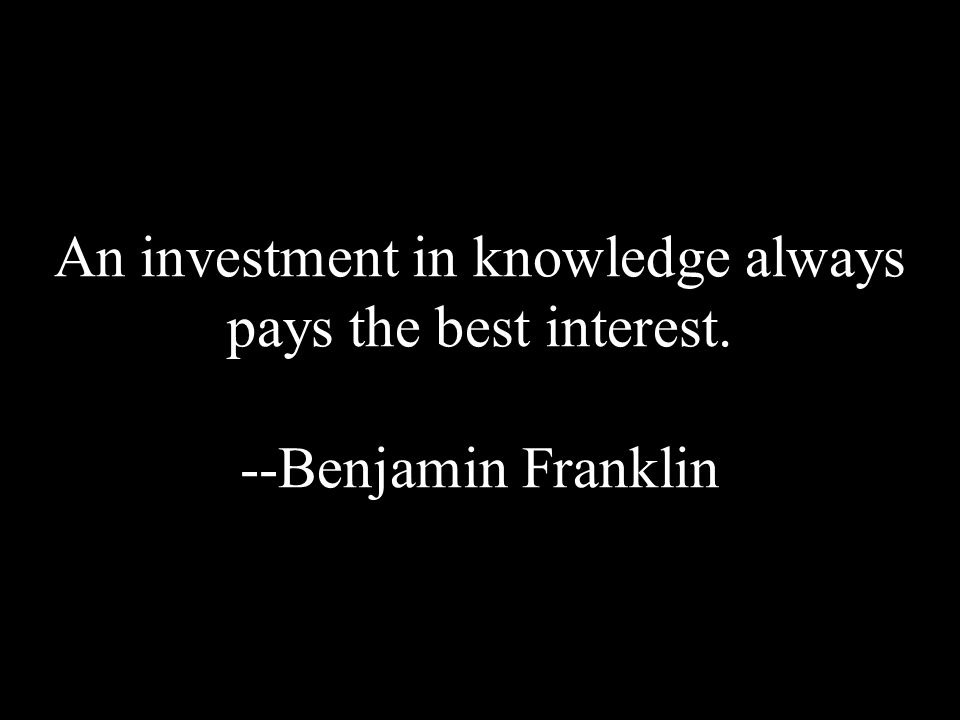An investment in knowledge always pays the best interest. --Benjamin Franklin