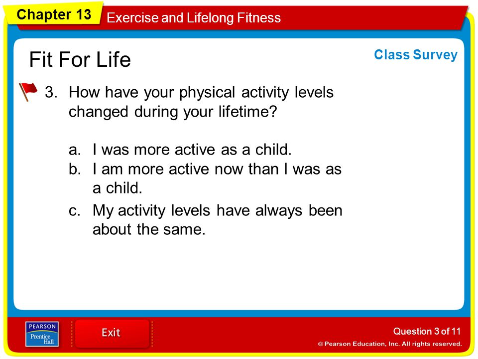 Chapter 13 Exercise and Lifelong Fitness Fit For Life 3.How have your physical activity levels changed during your lifetime? a.I was more active as a
