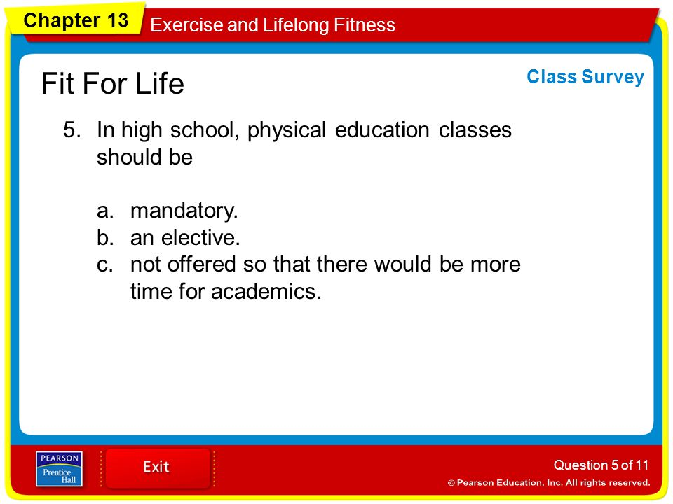 Chapter 13 Exercise and Lifelong Fitness Fit For Life 5.In high school, physical education classes should be a.mandatory.