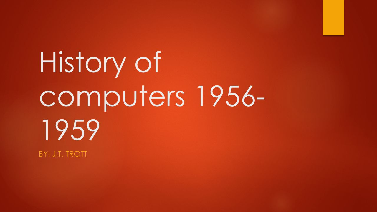 History of computers 1956- 1959 BY: J.T. TROTT