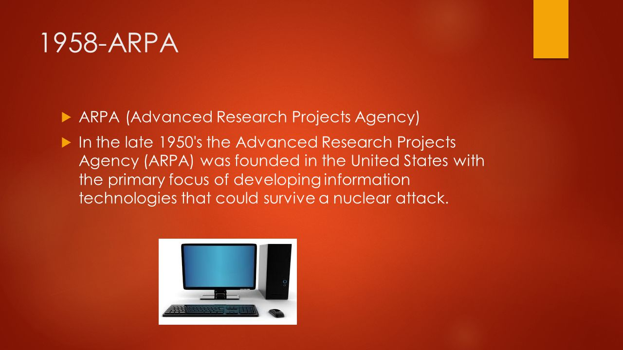 1958-ARPA  ARPA (Advanced Research Projects Agency)  In the late 1950 s the Advanced Research Projects Agency (ARPA) was founded in the United States with the primary focus of developing information technologies that could survive a nuclear attack.