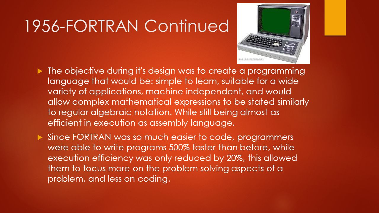 1956-FORTRAN Continued  The objective during it s design was to create a programming language that would be: simple to learn, suitable for a wide variety of applications, machine independent, and would allow complex mathematical expressions to be stated similarly to regular algebraic notation.