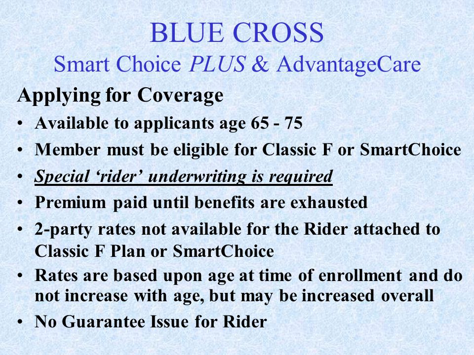 Applying for Coverage Available to applicants age 65 - 75 Member must be eligible for Classic F or SmartChoice Special 'rider' underwriting is require