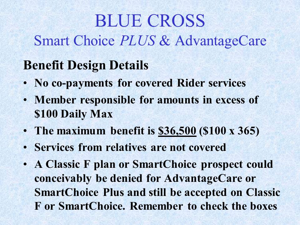 Benefit Design Details No co-payments for covered Rider services Member responsible for amounts in excess of $100 Daily Max The maximum benefit is $36