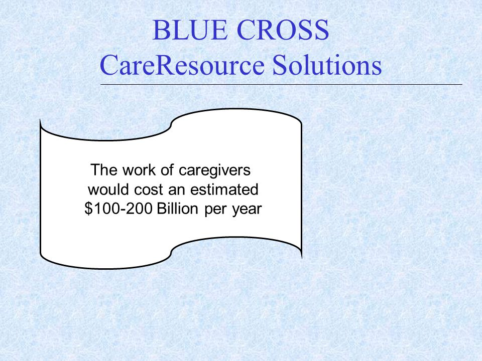 BLUE CROSS CareResource Solutions The work of caregivers would cost an estimated $100-200 Billion per year