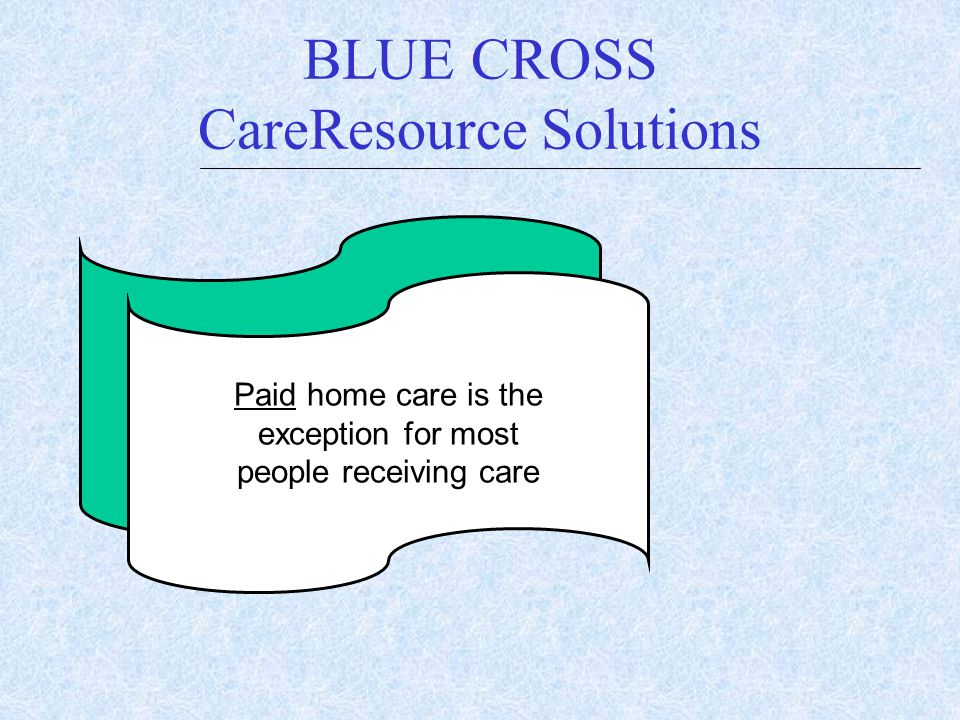 BLUE CROSS CareResource Solutions $ Paid home care is the exception for most people receiving care