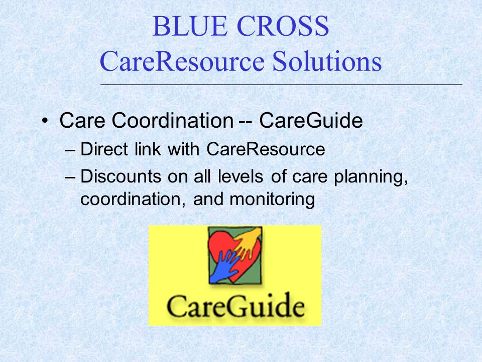 Care Coordination -- CareGuide –Direct link with CareResource –Discounts on all levels of care planning, coordination, and monitoring