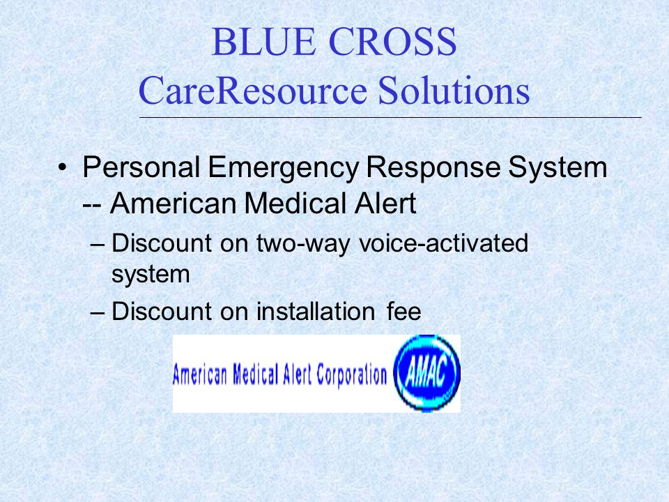 BLUE CROSS CareResource Solutions Personal Emergency Response System -- American Medical Alert –Discount on two-way voice-activated system –Discount o