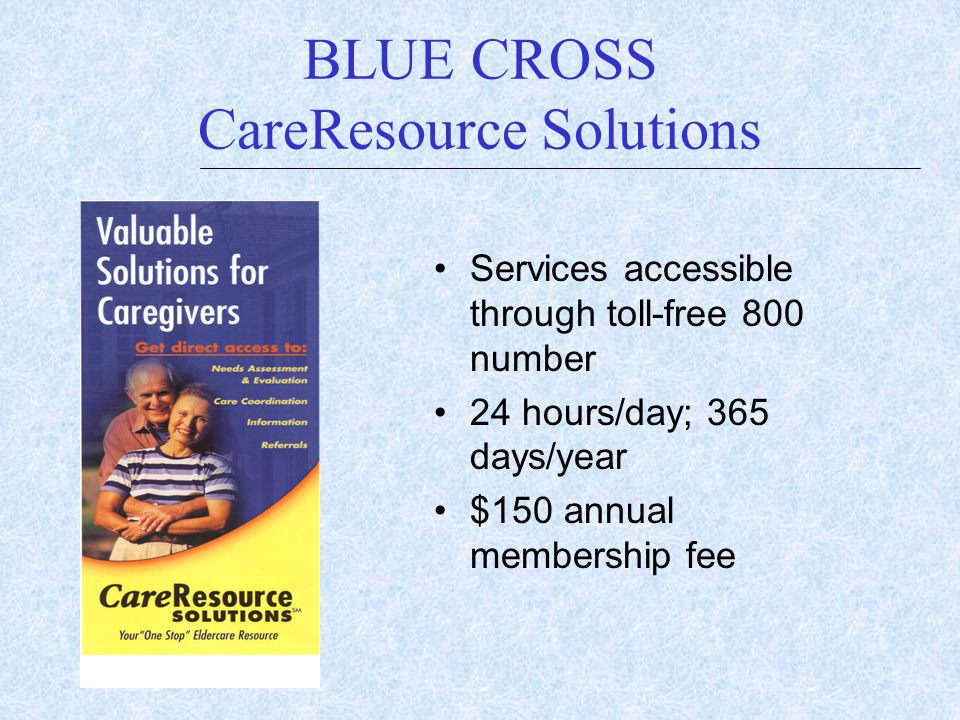 BLUE CROSS CareResource Solutions Services accessible through toll-free 800 number 24 hours/day; 365 days/year $150 annual membership fee