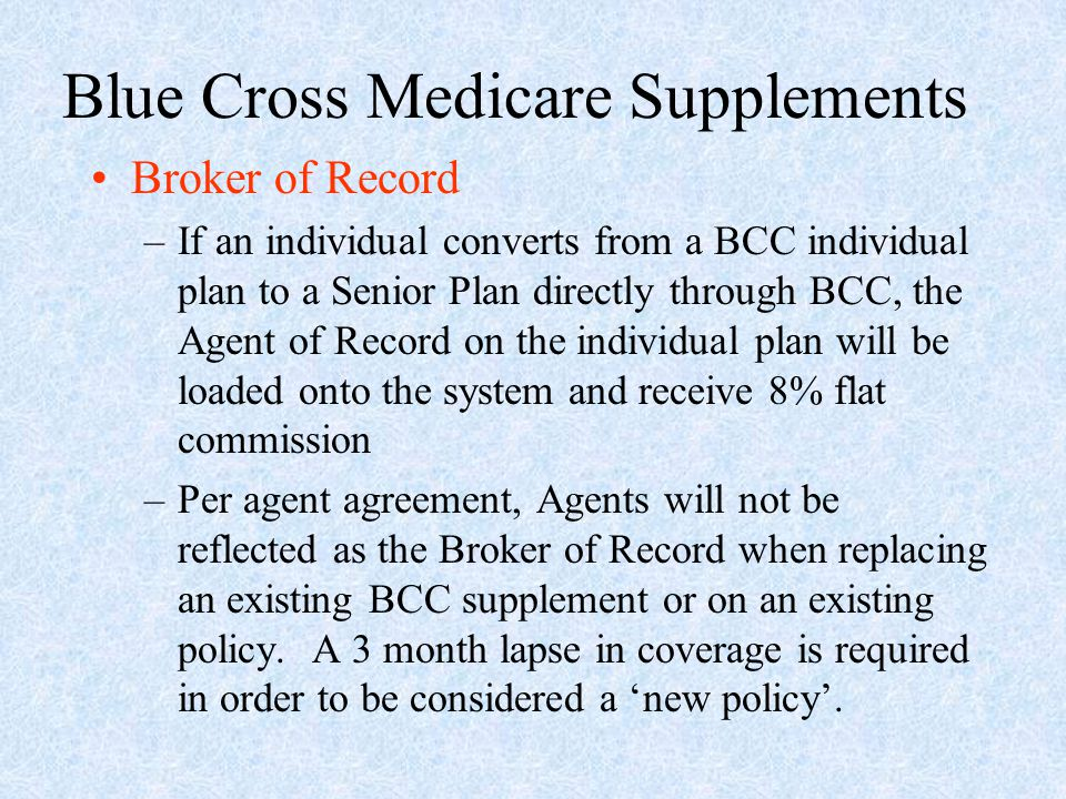 Blue Cross Medicare Supplements Broker of Record –If an individual converts from a BCC individual plan to a Senior Plan directly through BCC, the Agen