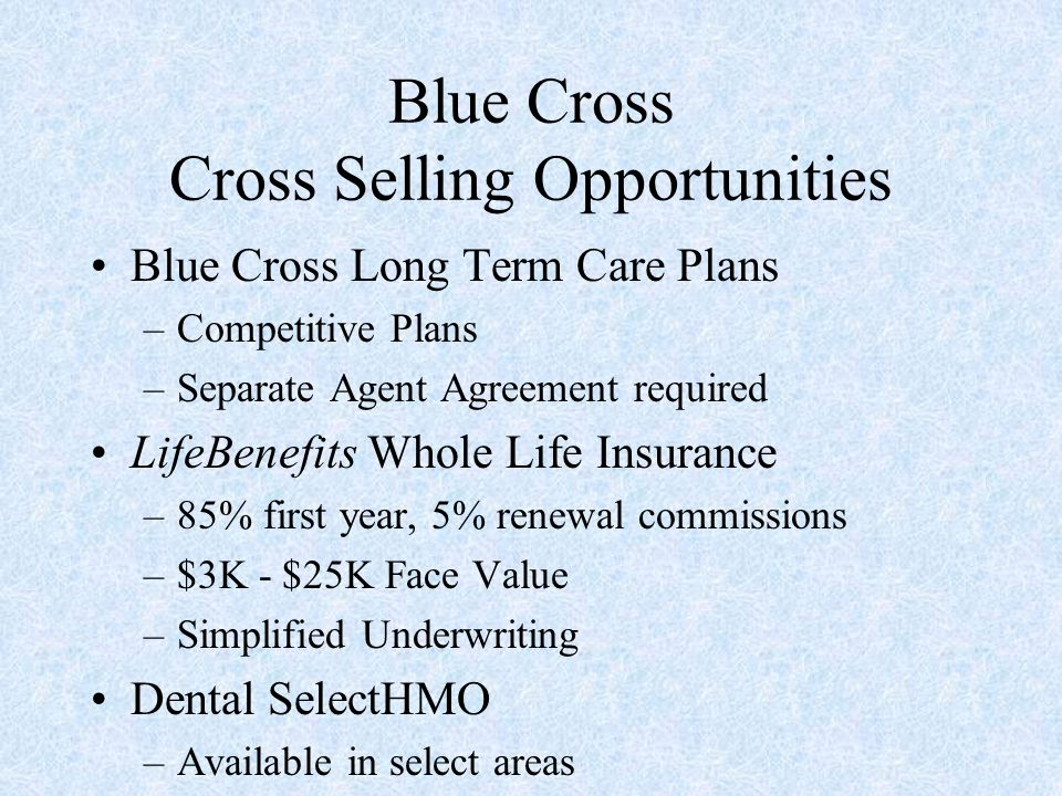 Blue Cross Cross Selling Opportunities Blue Cross Long Term Care Plans –Competitive Plans –Separate Agent Agreement required LifeBenefits Whole Life I