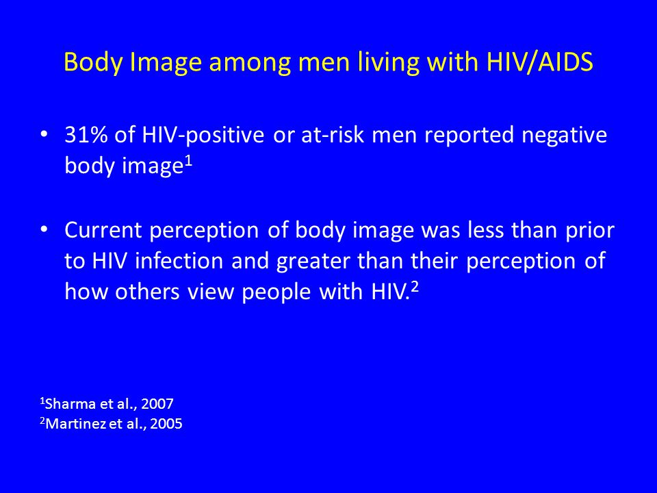 Body Image among men living with HIV/AIDS 31% of HIV-positive or at-risk men reported negative body image 1 Current perception of body image was less than prior to HIV infection and greater than their perception of how others view people with HIV.
