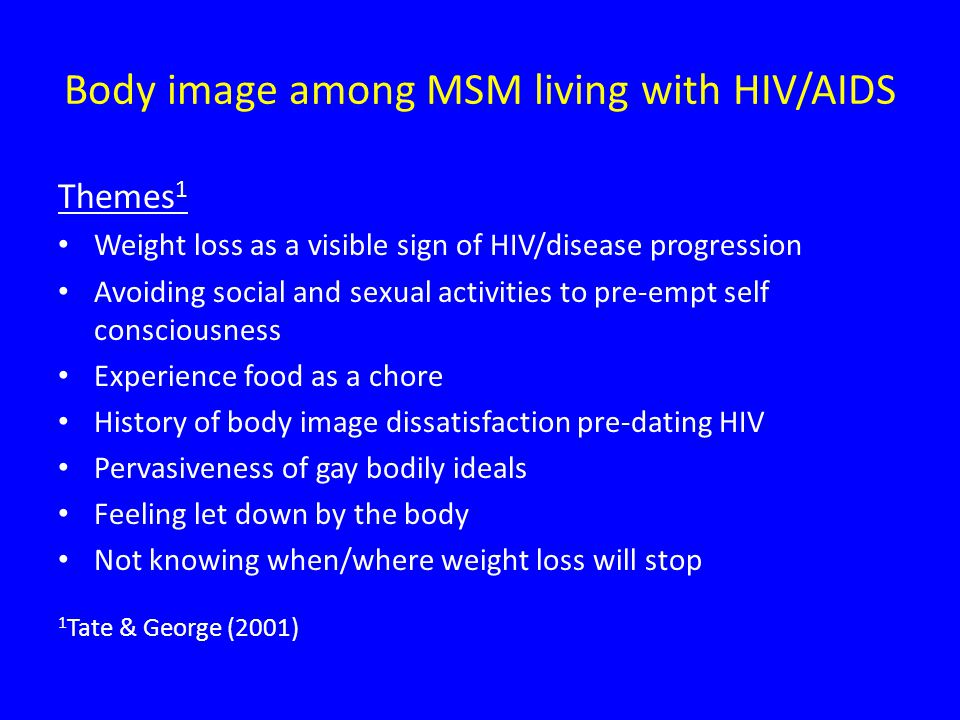 Body image among MSM living with HIV/AIDS Themes 1 Weight loss as a visible sign of HIV/disease progression Avoiding social and sexual activities to pre-empt self consciousness Experience food as a chore History of body image dissatisfaction pre-dating HIV Pervasiveness of gay bodily ideals Feeling let down by the body Not knowing when/where weight loss will stop 1 Tate & George (2001)