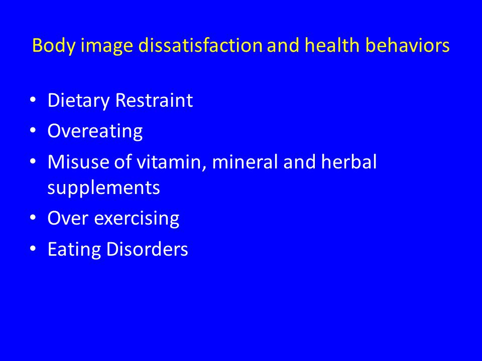 Body image dissatisfaction and health behaviors Dietary Restraint Overeating Misuse of vitamin, mineral and herbal supplements Over exercising Eating Disorders