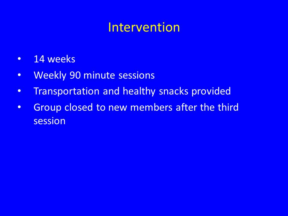 Intervention 14 weeks Weekly 90 minute sessions Transportation and healthy snacks provided Group closed to new members after the third session
