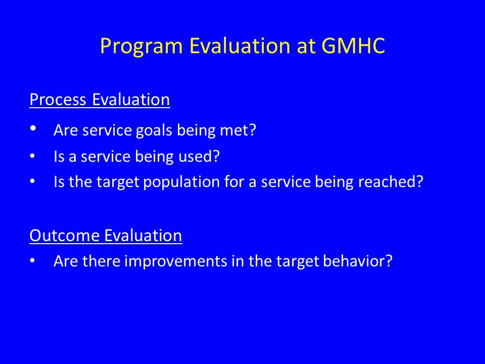 Program Evaluation at GMHC Process Evaluation Are service goals being met.