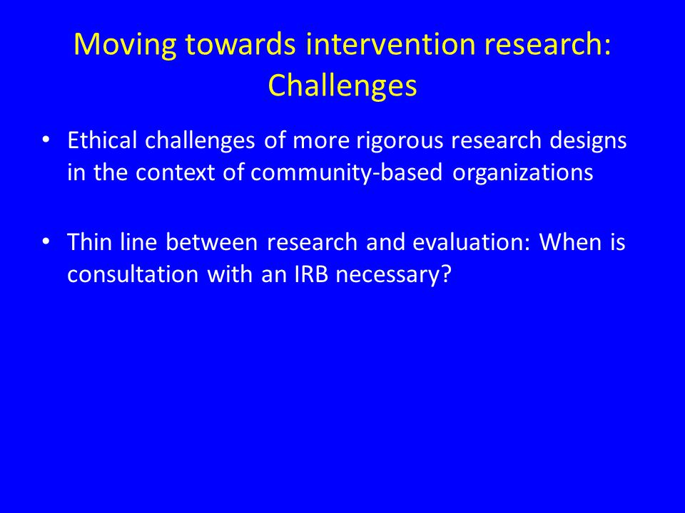 Moving towards intervention research: Challenges Ethical challenges of more rigorous research designs in the context of community-based organizations Thin line between research and evaluation: When is consultation with an IRB necessary?