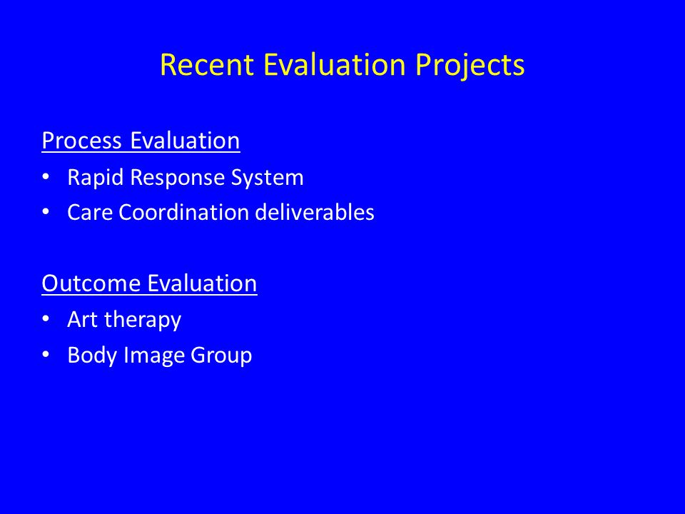 Recent Evaluation Projects Process Evaluation Rapid Response System Care Coordination deliverables Outcome Evaluation Art therapy Body Image Group
