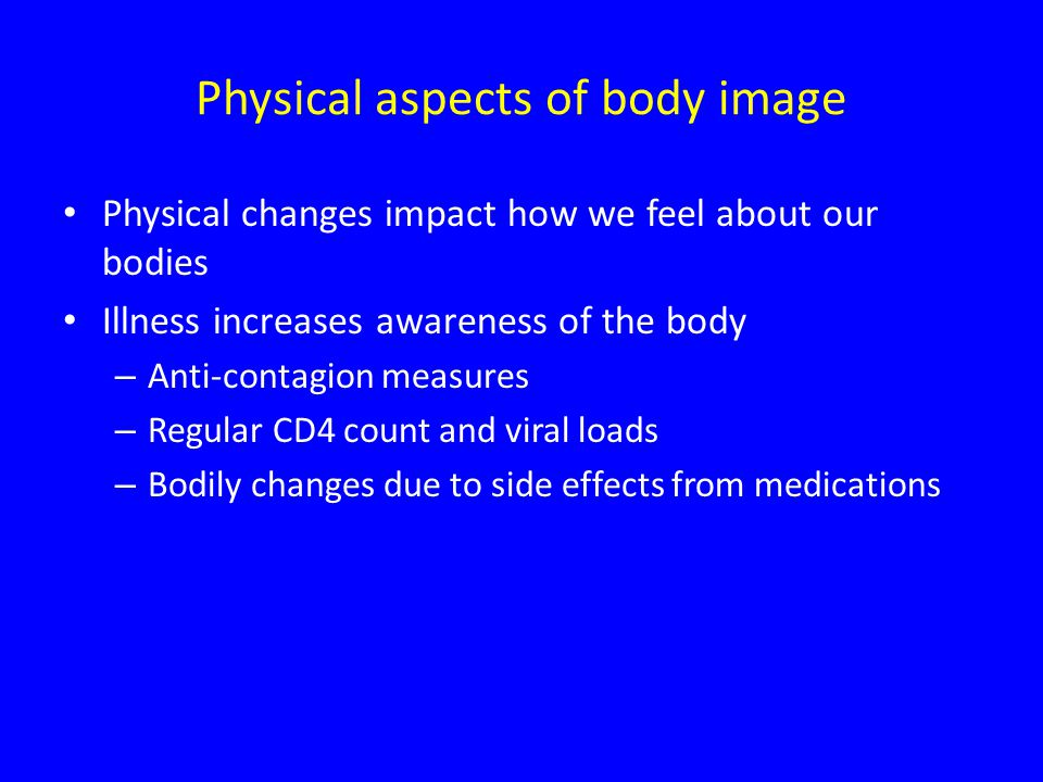 Physical aspects of body image Physical changes impact how we feel about our bodies Illness increases awareness of the body – Anti-contagion measures – Regular CD4 count and viral loads – Bodily changes due to side effects from medications