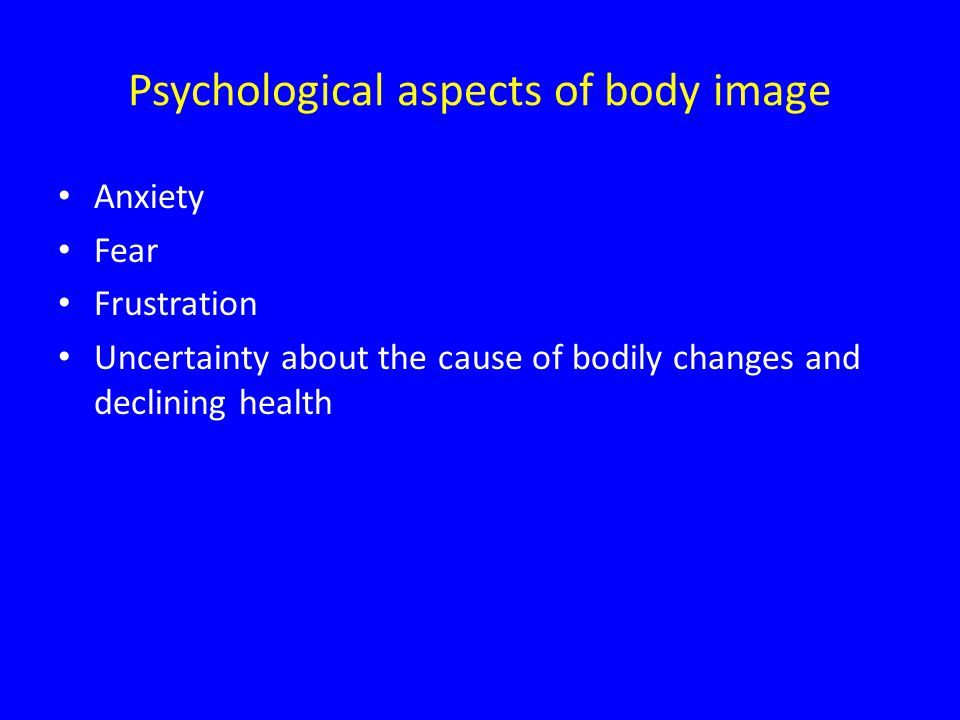 Psychological aspects of body image Anxiety Fear Frustration Uncertainty about the cause of bodily changes and declining health