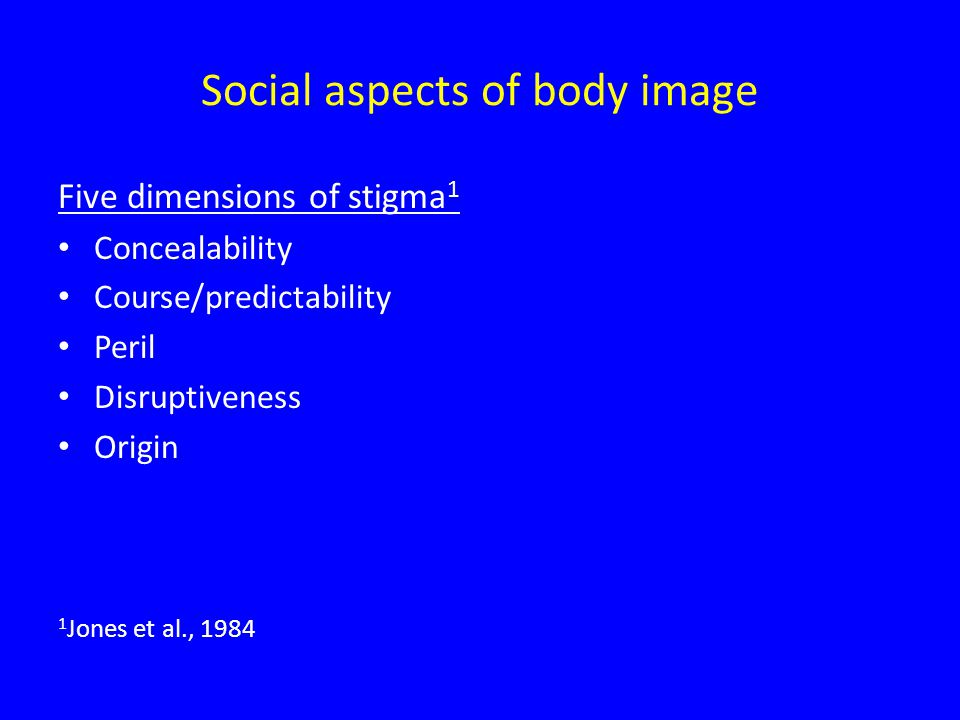 Social aspects of body image Five dimensions of stigma 1 Concealability Course/predictability Peril Disruptiveness Origin 1 Jones et al., 1984