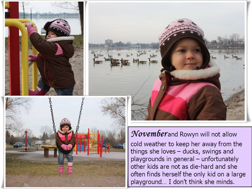 November and Rowyn will not allow cold weather to keep her away from the things she loves – ducks, swings and playgrounds in general – unfortunately other kids are not as die-hard and she often finds herself the only kid on a large playground… I don't think she minds.