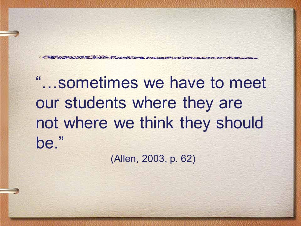 """…sometimes we have to meet our students where they are not where we think they should be."" (Allen, 2003, p. 62)"