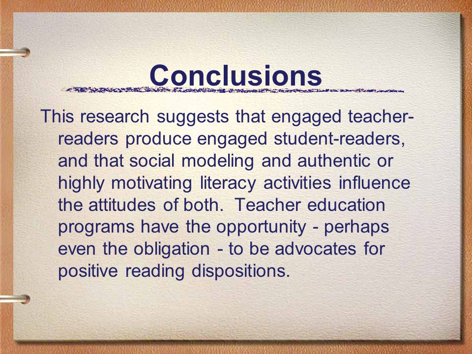 Conclusions This research suggests that engaged teacher- readers produce engaged student-readers, and that social modeling and authentic or highly mot