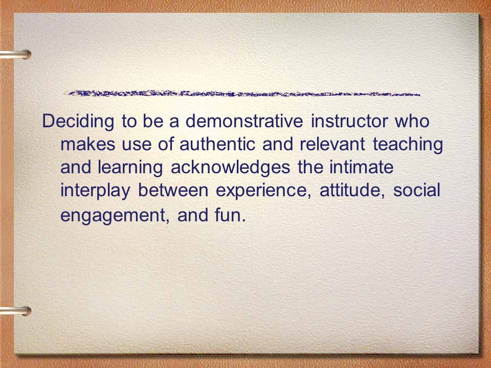 Deciding to be a demonstrative instructor who makes use of authentic and relevant teaching and learning acknowledges the intimate interplay between ex
