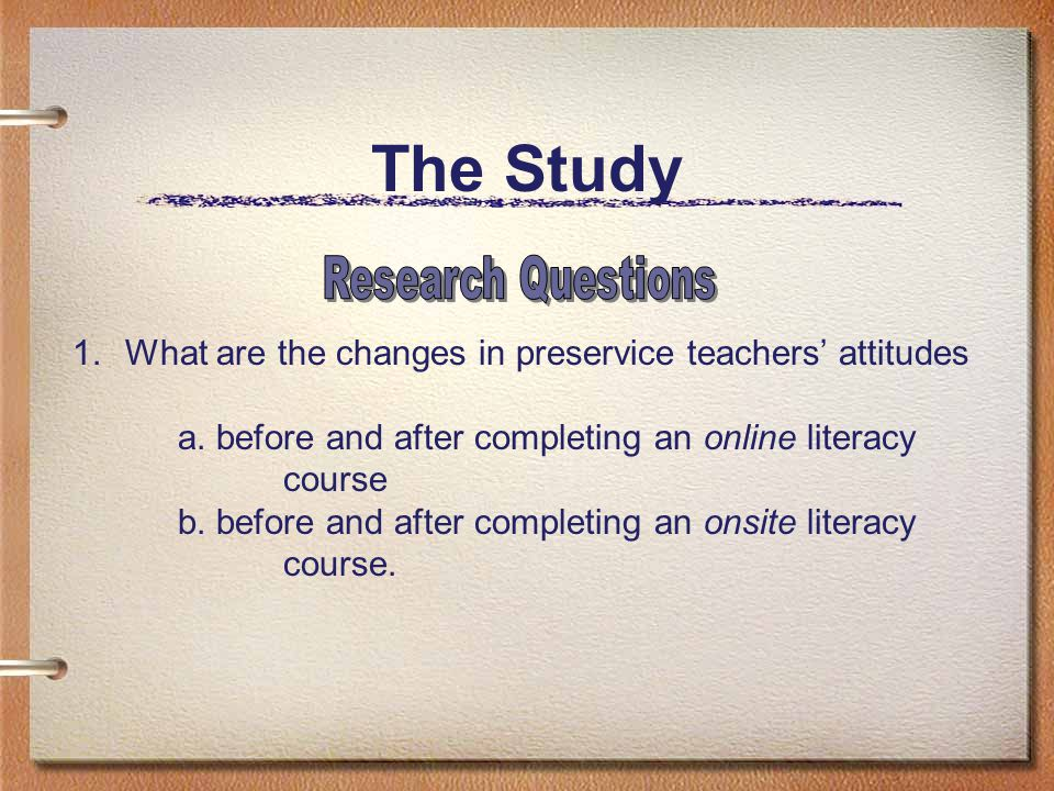 The Study 1.What are the changes in preservice teachers' attitudes a. before and after completing an online literacy course b. before and after comple