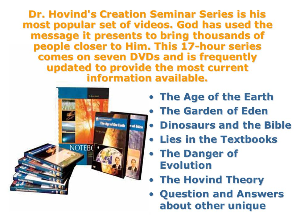 The Age of the EarthThe Age of the Earth The Garden of EdenThe Garden of Eden Dinosaurs and the BibleDinosaurs and the Bible Lies in the TextbooksLies in the Textbooks The Danger of EvolutionThe Danger of Evolution The Hovind TheoryThe Hovind Theory Question and Answers about other uniqueQuestion and Answers about other unique Dr.