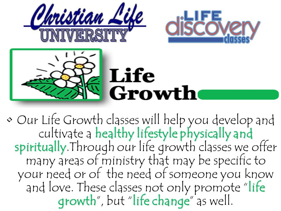 healthy lifestyle physically and spiritually life growthlife changeOur Life Growth classes will help you develop and cultivate a healthy lifestyle physically and spiritually.Through our life growth classes we offer many areas of ministry that may be specific to your need or of the need of someone you know and love.