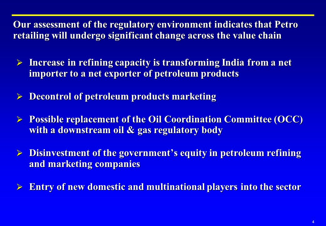 4 Our assessment of the regulatory environment indicates that Petro retailing will undergo significant change across the value chain  Increase in refining capacity is transforming India from a net importer to a net exporter of petroleum products  Decontrol of petroleum products marketing  Possible replacement of the Oil Coordination Committee (OCC) with a downstream oil & gas regulatory body  Disinvestment of the government's equity in petroleum refining and marketing companies  Entry of new domestic and multinational players into the sector