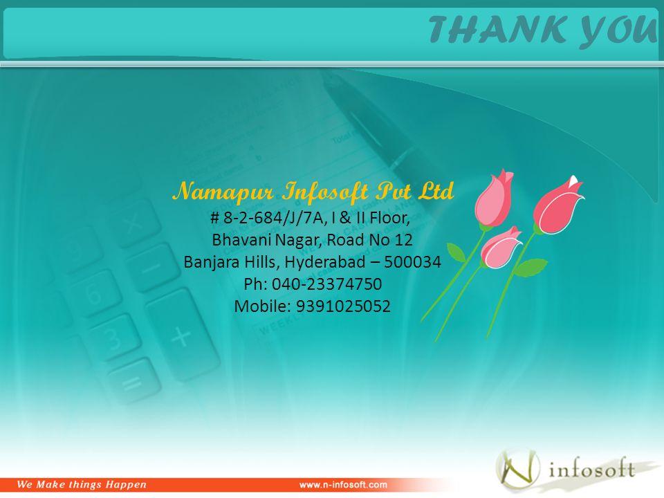THANK YOU Namapur Infosoft Pvt Ltd # 8-2-684/J/7A, I & II Floor, Bhavani Nagar, Road No 12 Banjara Hills, Hyderabad – 500034 Ph: 040-23374750 Mobile: 9391025052