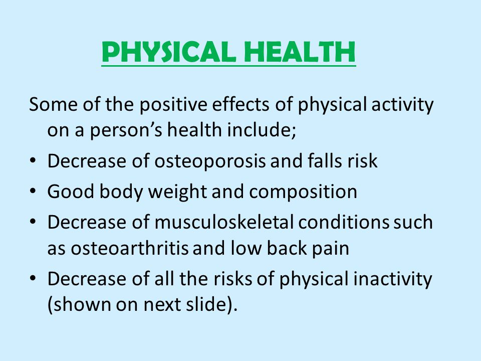 PHYSICAL HEALTH Some of the positive effects of physical activity on a person's health include; Decrease of osteoporosis and falls risk Good body weight and composition Decrease of musculoskeletal conditions such as osteoarthritis and low back pain Decrease of all the risks of physical inactivity (shown on next slide).