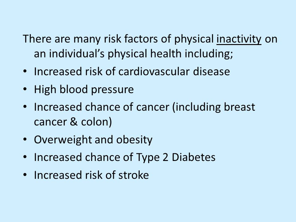 There are many risk factors of physical inactivity on an individual's physical health including; Increased risk of cardiovascular disease High blood p